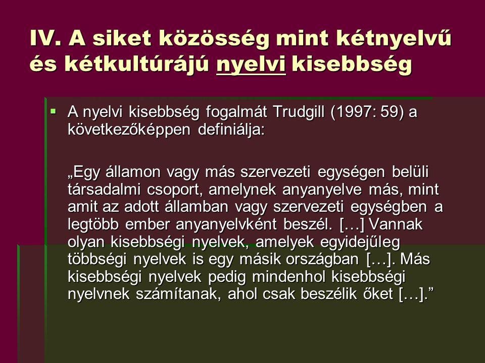 """IV. A siket közösség mint kétnyelvű és kétkultúrájú nyelvi kisebbség  A nyelvi kisebbség fogalmát Trudgill (1997: 59) a következőképpen definiálja: """""""