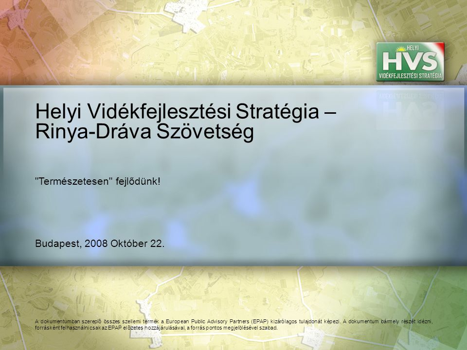 Budapest, 2008 Október 22. Helyi Vidékfejlesztési Stratégia – Rinya-Dráva Szövetség A dokumentumban szereplő összes szellemi termék a European Public