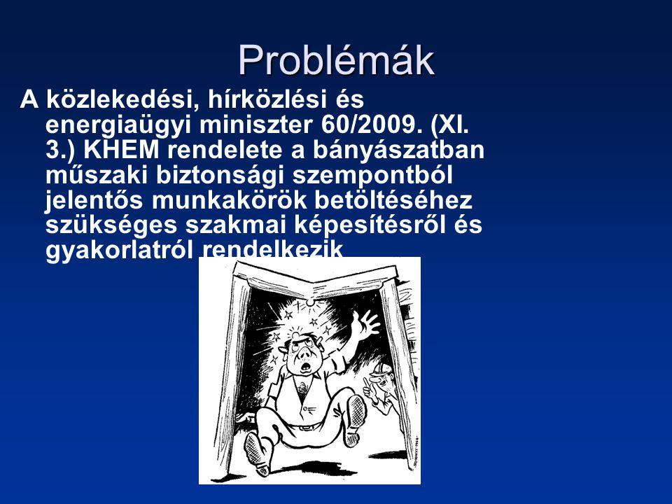 Problémák •A Kormányrendelet és a KHM rendelet között sok az ellentmondás pl: vájár bányamentő a KHM rendelet szerint előírás a föld alatti bányákban, de az új OKJ ban már nem kapott helyet azzal az indoklással hogy nincs rá szükség