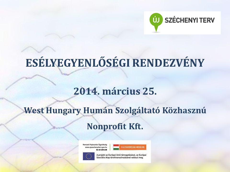 SZEREP TANMŰHELY ESÉLYEGYENLŐSÉGI RENDEZVÉNY 2014. március 25. West Hungary Humán Szolgáltató Közhasznú Nonprofit Kft.