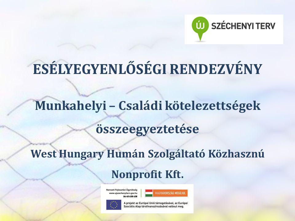 SZEREP TANMŰHELY ESÉLYEGYENLŐSÉGI RENDEZVÉNY Munkahelyi – Családi kötelezettségek összeegyeztetése West Hungary Humán Szolgáltató Közhasznú Nonprofit