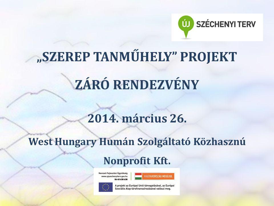 """SZEREP TANMŰHELY """"SZEREP TANMŰHELY"""" PROJEKT ZÁRÓ RENDEZVÉNY 2014. március 26. West Hungary Humán Szolgáltató Közhasznú Nonprofit Kft."""