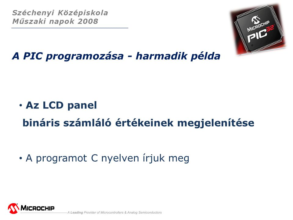 Széchenyi Középiskola Műszaki napok 2008 A PIC programozása - harmadik példa • Az LCD panel bináris számláló értékeinek megjelenítése • A programot C nyelven írjuk meg