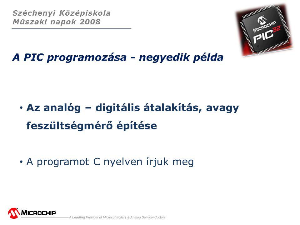 Széchenyi Középiskola Műszaki napok 2008 A PIC programozása - negyedik példa • Az analóg – digitális átalakítás, avagy feszültségmérő építése • A programot C nyelven írjuk meg
