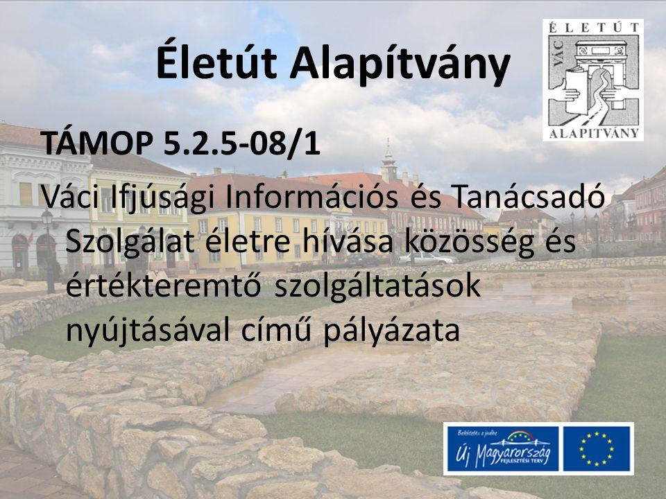 Életút Alapítvány TÁMOP 5.2.5-08/1 Váci Ifjúsági Információs és Tanácsadó Szolgálat életre hívása közösség és értékteremtő szolgáltatások nyújtásával