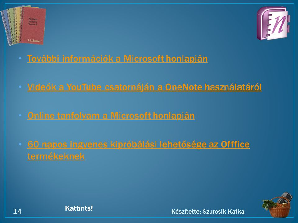 Kattints! • További információk a Microsoft honlapján További információk a Microsoft honlapján • Videók a YouTube csatornáján a OneNote használatáról