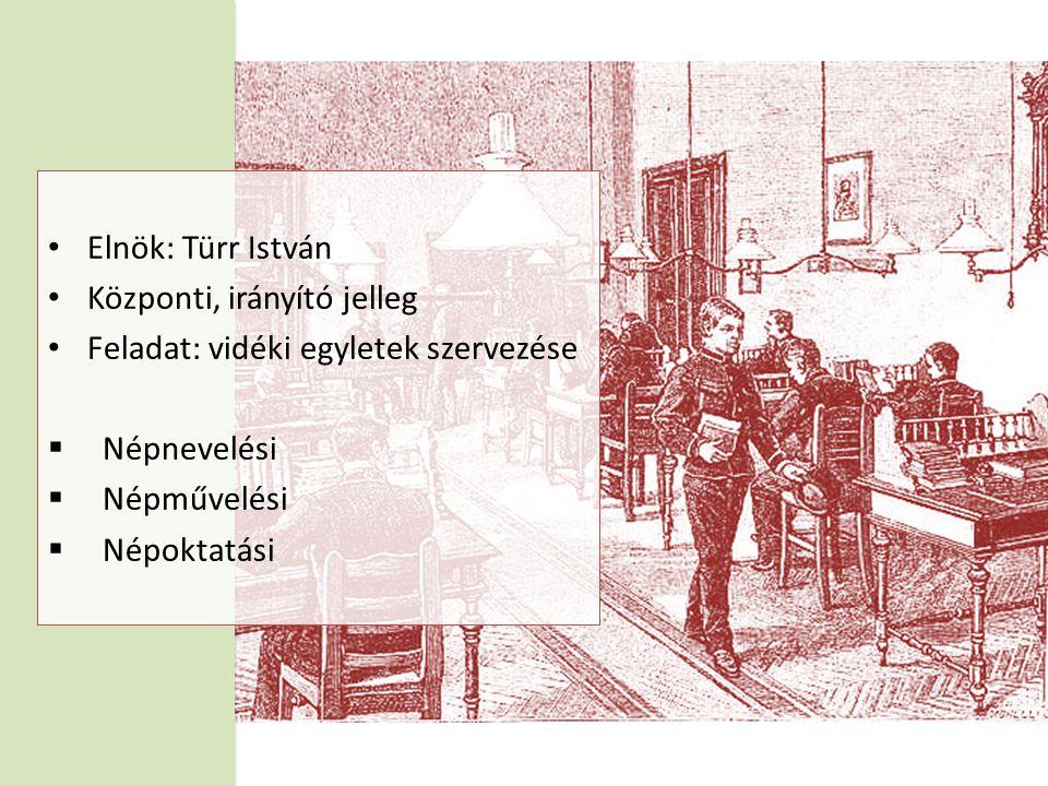 • Elnök: Türr István • Központi, irányító jelleg • Feladat: vidéki egyletek szervezése  Népnevelési  Népművelési  Népoktatási