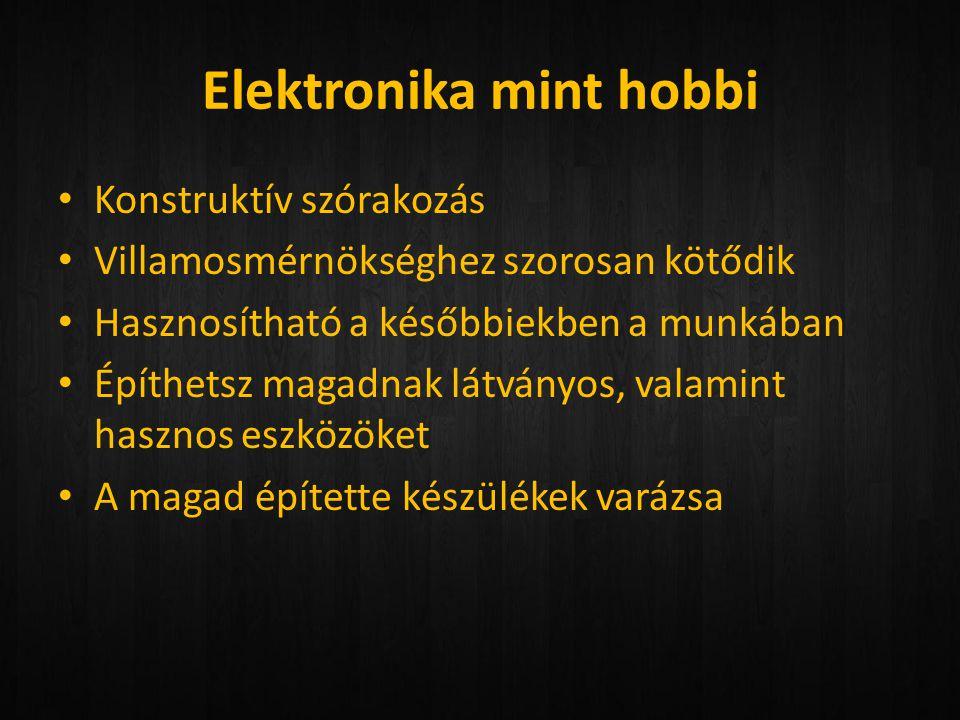 Elektronika mint hobbi • Konstruktív szórakozás • Villamosmérnökséghez szorosan kötődik • Hasznosítható a későbbiekben a munkában • Építhetsz magadnak