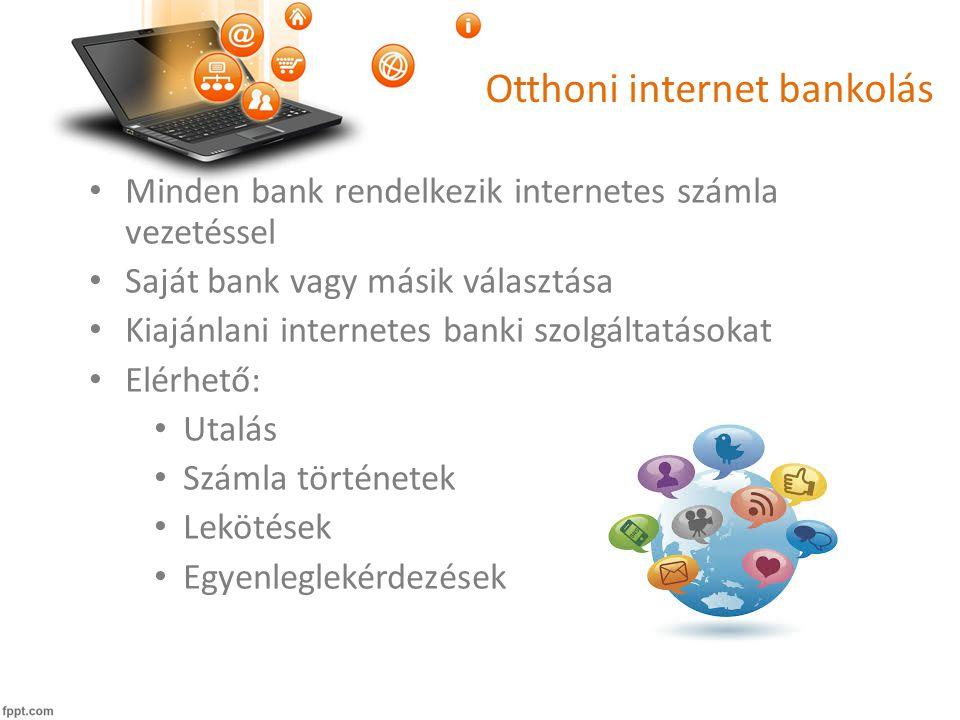 Otthoni internet bankolás • Minden bank rendelkezik internetes számla vezetéssel • Saját bank vagy másik választása • Kiajánlani internetes banki szolgáltatásokat • Elérhető: • Utalás • Számla történetek • Lekötések • Egyenleglekérdezések