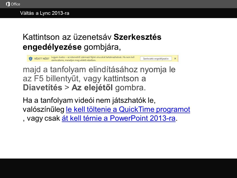 Váltás a Lync 2013-ra Kattintson az üzenetsáv Szerkesztés engedélyezése gombjára, Ha a tanfolyam videói nem játszhatók le, valószínűleg le kell töltenie a QuickTime programot, vagy csak át kell térnie a PowerPoint 2013-ra.le kell töltenie a QuickTime programotát kell térnie a PowerPoint 2013-ra