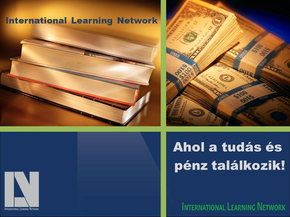 International Learning Network Ahol a tudás és pénz találkozik!