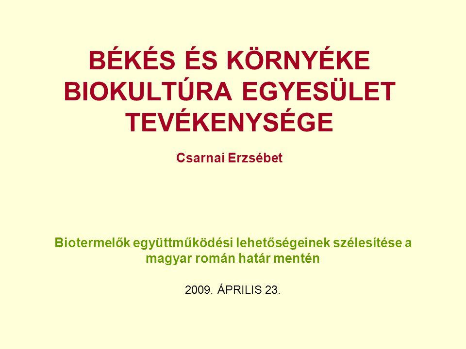 BÉKÉS ÉS KÖRNYÉKE BIOKULTÚRA EGYESÜLET TEVÉKENYSÉGE Csarnai Erzsébet Biotermelők együttműködési lehetőségeinek szélesítése a magyar román határ mentén 2009.