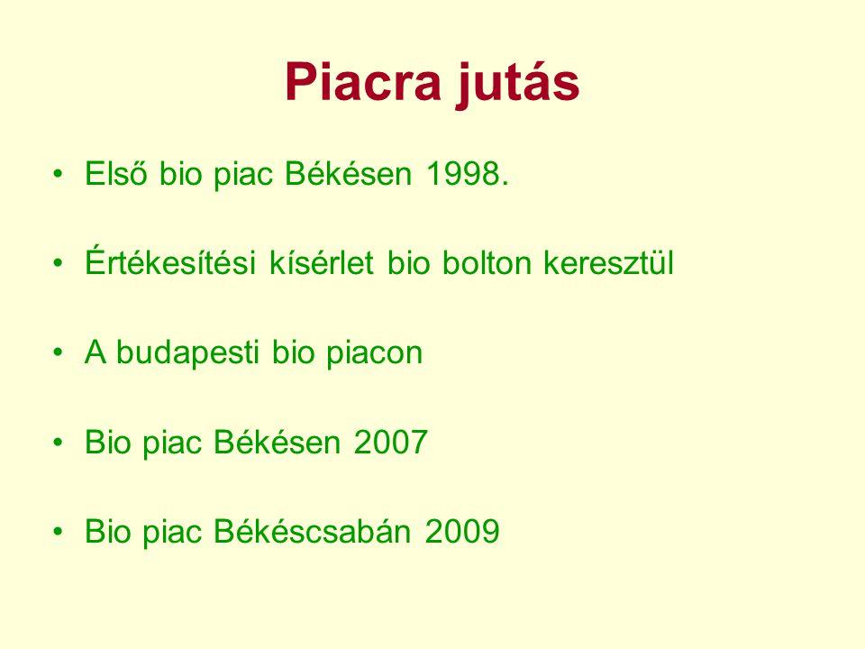Piacra jutás •Első bio piac Békésen 1998. •Értékesítési kísérlet bio bolton keresztül •A budapesti bio piacon •Bio piac Békésen 2007 •Bio piac Békéscs