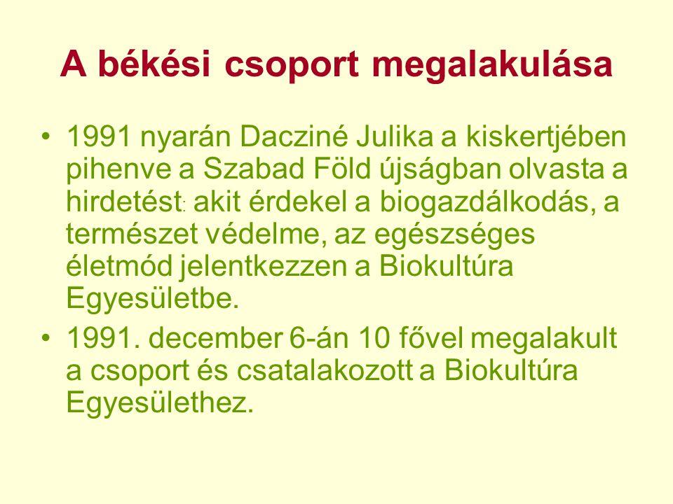 A békési csoport megalakulása •1991 nyarán Dacziné Julika a kiskertjében pihenve a Szabad Föld újságban olvasta a hirdetést : akit érdekel a biogazdálkodás, a természet védelme, az egészséges életmód jelentkezzen a Biokultúra Egyesületbe.