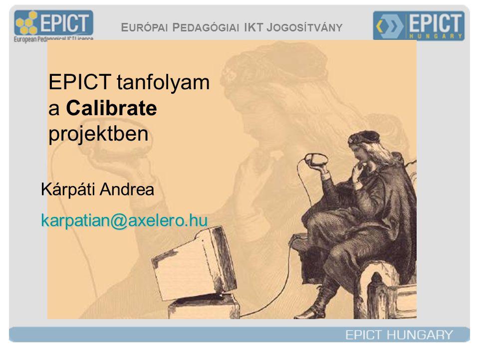 E URÓPAI P EDAGÓGIAI IKT J OGOSÍTVÁNY EPICT tanfolyam a Calibrate projektben Kárpáti Andreakarpatian@axelero.hu