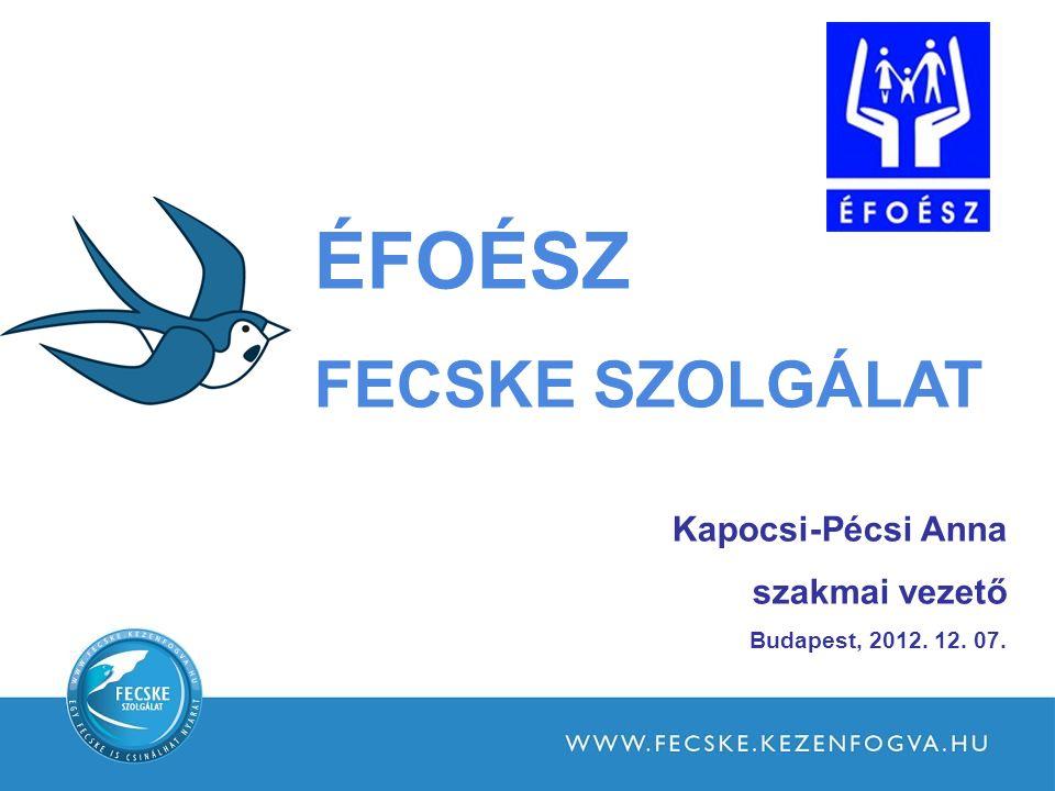 ÉFOÉSZ FECSKE SZOLGÁLAT Kapocsi-Pécsi Anna szakmai vezető Budapest, 2012. 12. 07.