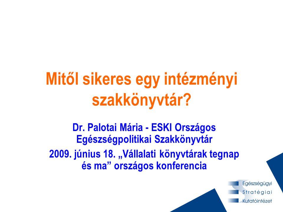 """Mitől sikeres egy intézményi szakkönyvtár? Dr. Palotai Mária - ESKI Országos Egészségpolitikai Szakkönyvtár 2009. június 18. """"Vállalati könyvtárak teg"""