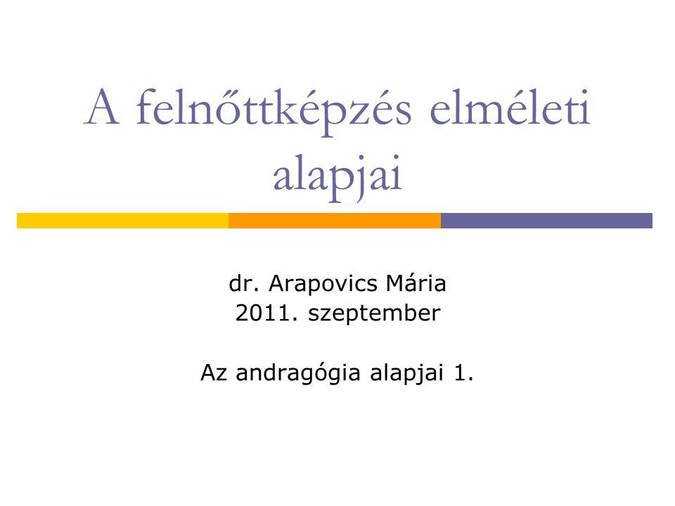 A felnőttképzés elméleti alapjai dr. Arapovics Mária 2011. szeptember Az andragógia alapjai 1.