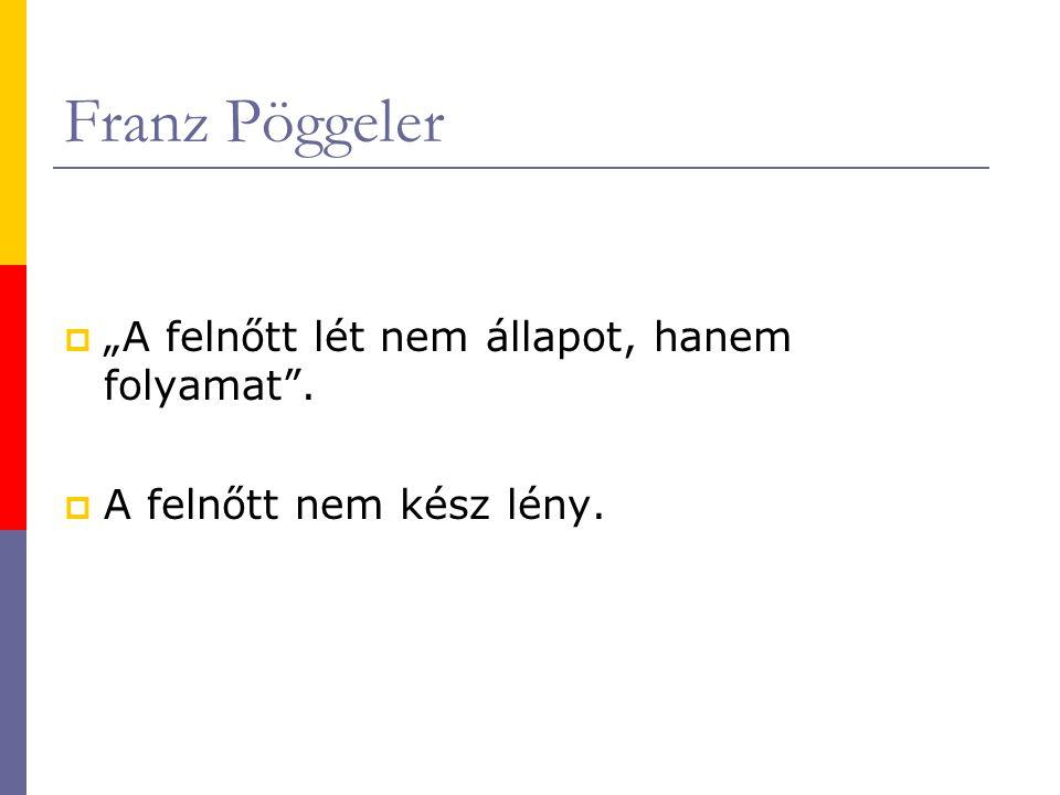 """Franz Pöggeler  """"A felnőtt lét nem állapot, hanem folyamat .  A felnőtt nem kész lény."""