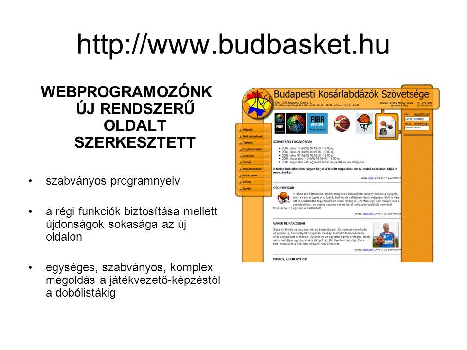 http://www.budbasket.hu WEBPROGRAMOZÓNK ÚJ RENDSZERŰ OLDALT SZERKESZTETT •szabványos programnyelv •a régi funkciók biztosítása mellett újdonságok sokasága az új oldalon •egységes, szabványos, komplex megoldás a játékvezető-képzéstől a dobólistákig