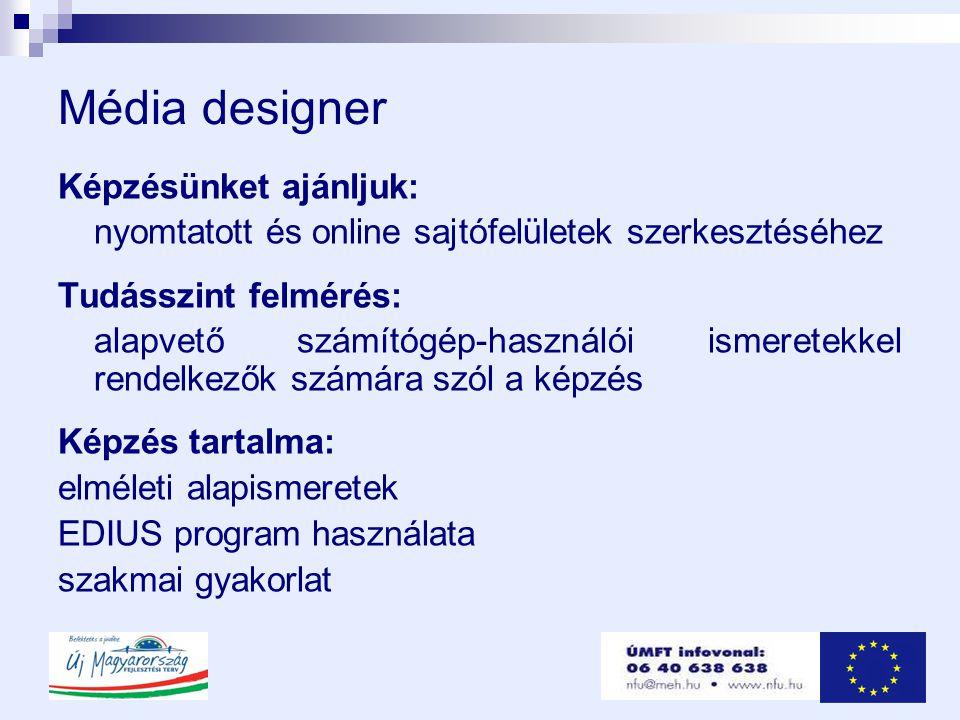 Média designer Képzésünket ajánljuk: nyomtatott és online sajtófelületek szerkesztéséhez Tudásszint felmérés: alapvető számítógép-használói ismeretekkel rendelkezők számára szól a képzés Képzés tartalma: elméleti alapismeretek EDIUS program használata szakmai gyakorlat
