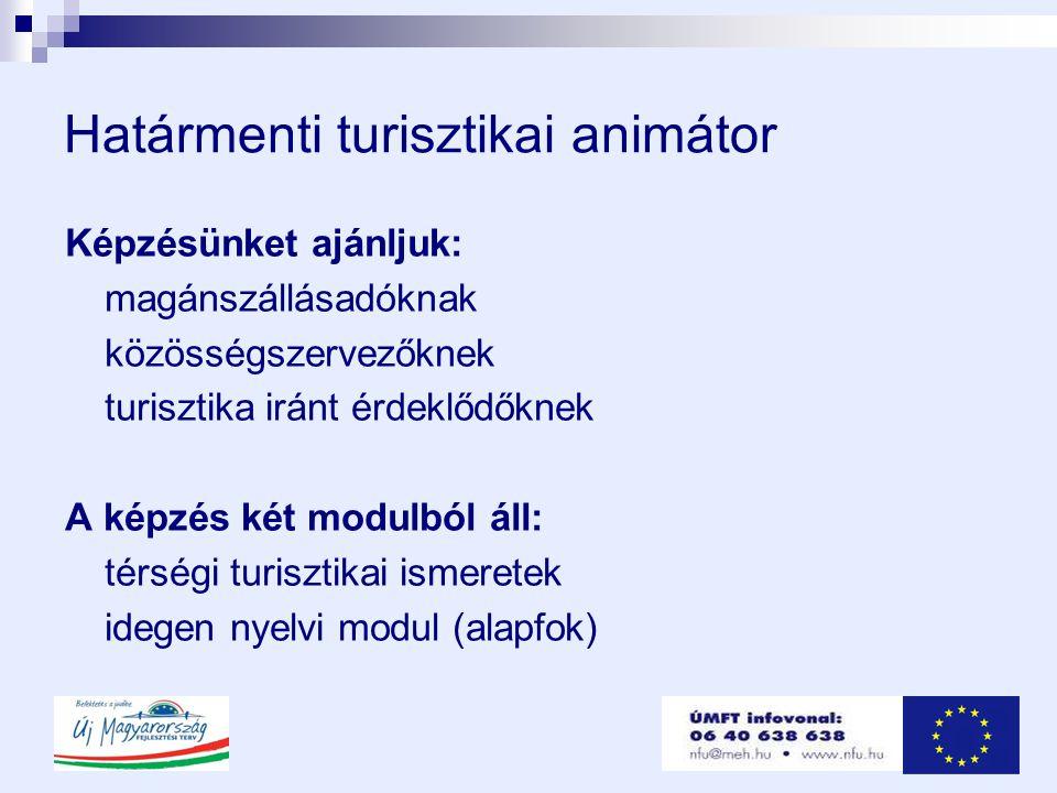 Határmenti turisztikai animátor Képzésünket ajánljuk: magánszállásadóknak közösségszervezőknek turisztika iránt érdeklődőknek A képzés két modulból áll: térségi turisztikai ismeretek idegen nyelvi modul (alapfok)