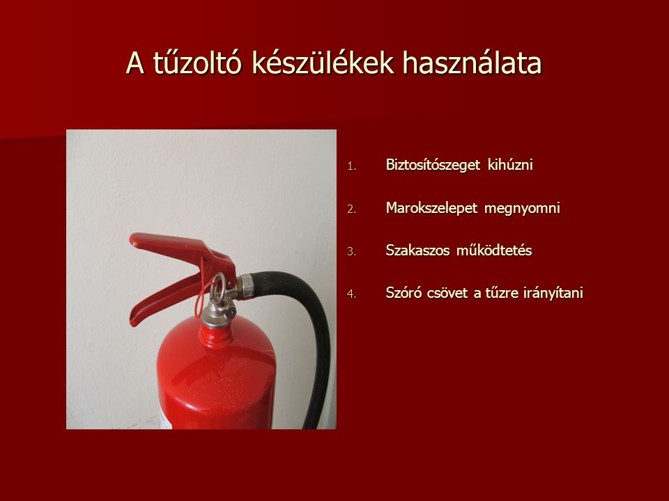A tűzoltó készülékek használata 1. Biztosítószeget kihúzni 2. Marokszelepet megnyomni 3. Szakaszos működtetés 4. Szóró csövet a tűzre irányítani