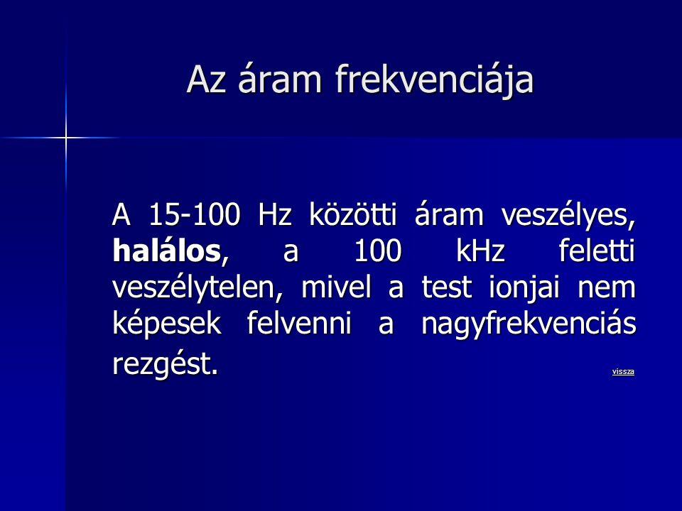 Az áram frekvenciája A 15-100 Hz közötti áram veszélyes, halálos, a 100 kHz feletti veszélytelen, mivel a test ionjai nem képesek felvenni a nagyfrekv