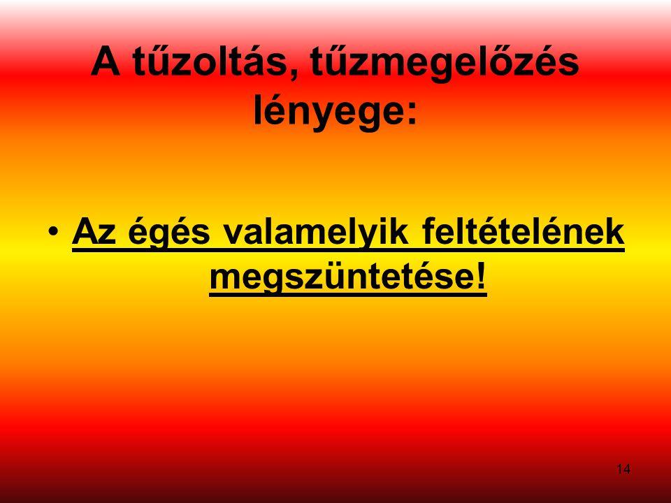 A tűzoltás, tűzmegelőzés lényege: •Az égés valamelyik feltételének megszüntetése! 14