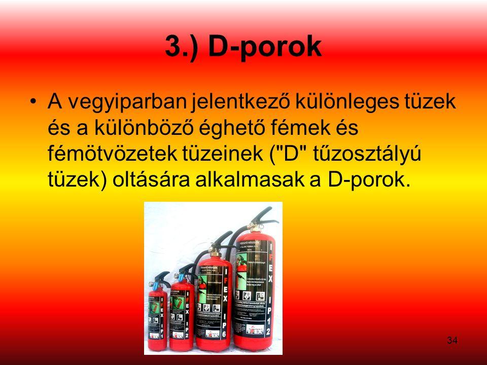 34 3.) D-porok •A vegyiparban jelentkező különleges tüzek és a különböző éghető fémek és fémötvözetek tüzeinek ( D tűzosztályú tüzek) oltására alkalmasak a D-porok.
