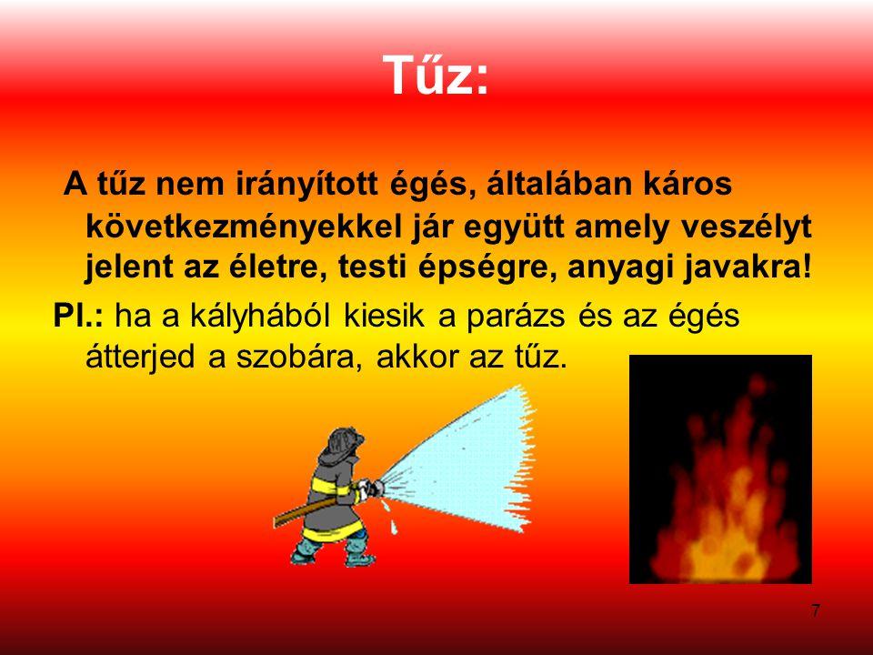 7 Tűz: A tűz nem irányított égés, általában káros következményekkel jár együtt amely veszélyt jelent az életre, testi épségre, anyagi javakra.
