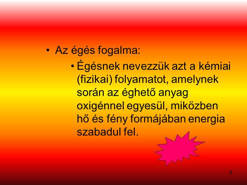 8 •Az égés fogalma: •Égésnek nevezzük azt a kémiai (fizikai) folyamatot, amelynek során az éghető anyag oxigénnel egyesül, miközben hő és fény formájában energia szabadul fel.
