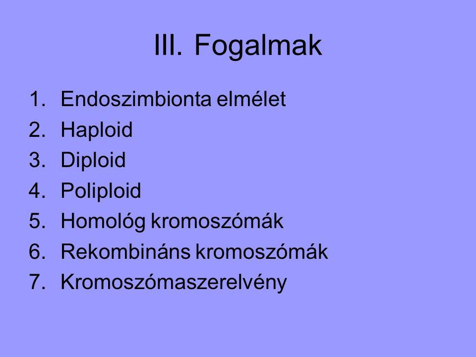 III. Fogalmak 1.Endoszimbionta elmélet 2.Haploid 3.Diploid 4.Poliploid 5.Homológ kromoszómák 6.Rekombináns kromoszómák 7.Kromoszómaszerelvény