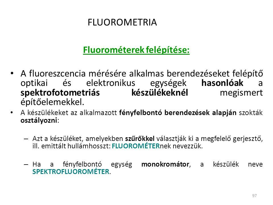97 FLUOROMETRIA Fluorométerek felépítése: • A fluoreszcencia mérésére alkalmas berendezéseket felépítő optikai és elektronikus egységek hasonlóak a spektrofotometriás készülékeknél megismert építőelemekkel.