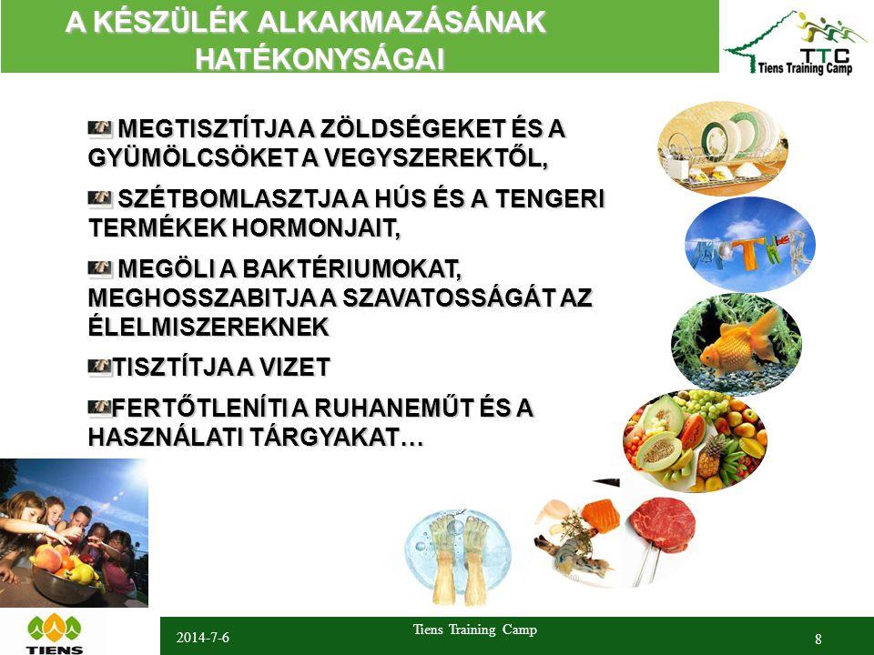 2014-7-6 Tiens Training Camp 8 A KÉSZÜLÉK ALKAKMAZÁSÁNAK A KÉSZÜLÉK ALKAKMAZÁSÁNAK HATÉKONYSÁGAI HATÉKONYSÁGAI MEGTISZTÍTJA A ZÖLDSÉGEKET ÉS A GYÜMÖLCSÖKET A VEGYSZEREKTŐL, MEGTISZTÍTJA A ZÖLDSÉGEKET ÉS A GYÜMÖLCSÖKET A VEGYSZEREKTŐL, SZÉTBOMLASZTJA A HÚS ÉS A TENGERI TERMÉKEK HORMONJAIT, SZÉTBOMLASZTJA A HÚS ÉS A TENGERI TERMÉKEK HORMONJAIT, MEGÖLI A BAKTÉRIUMOKAT, MEGHOSSZABITJA A SZAVATOSSÁGÁT AZ ÉLELMISZEREKNEK MEGÖLI A BAKTÉRIUMOKAT, MEGHOSSZABITJA A SZAVATOSSÁGÁT AZ ÉLELMISZEREKNEK TISZTÍTJA A VIZET FERTŐTLENÍTI A RUHANEMŰT ÉS A HASZNÁLATI TÁRGYAKAT…