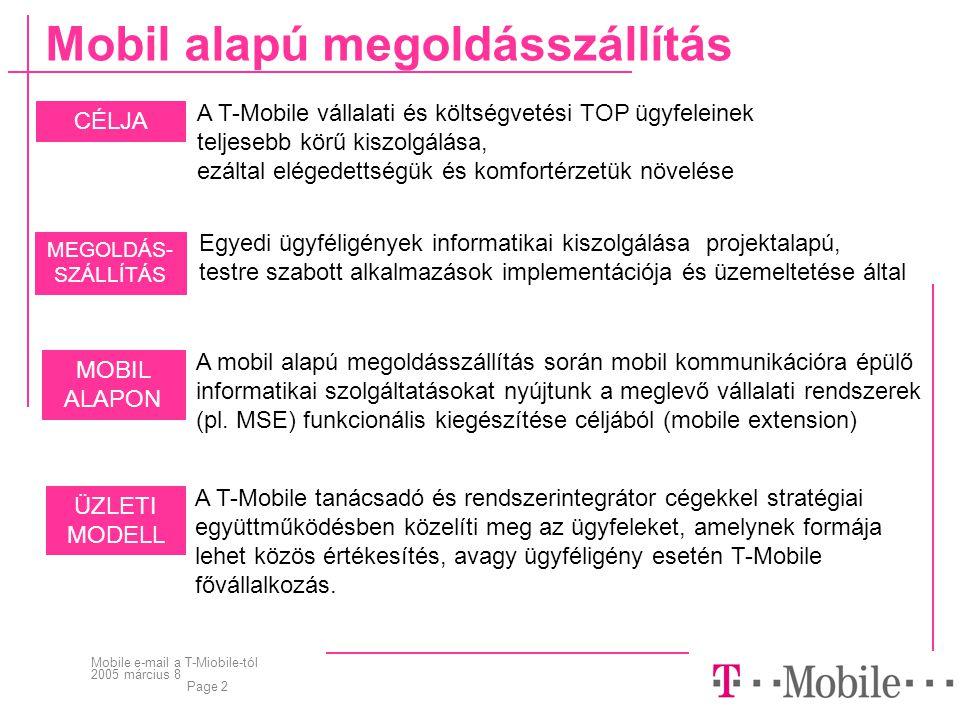 Mobile e-mail a T-Miobile-tól 2005 március 8 Page 2 Mobil alapú megoldásszállítás CÉLJA A T-Mobile vállalati és költségvetési TOP ügyfeleinek teljesebb körű kiszolgálása, ezáltal elégedettségük és komfortérzetük növelése MEGOLDÁS- SZÁLLÍTÁS Egyedi ügyféligények informatikai kiszolgálása projektalapú, testre szabott alkalmazások implementációja és üzemeltetése által MOBIL ALAPON A mobil alapú megoldásszállítás során mobil kommunikációra épülő informatikai szolgáltatásokat nyújtunk a meglevő vállalati rendszerek (pl.