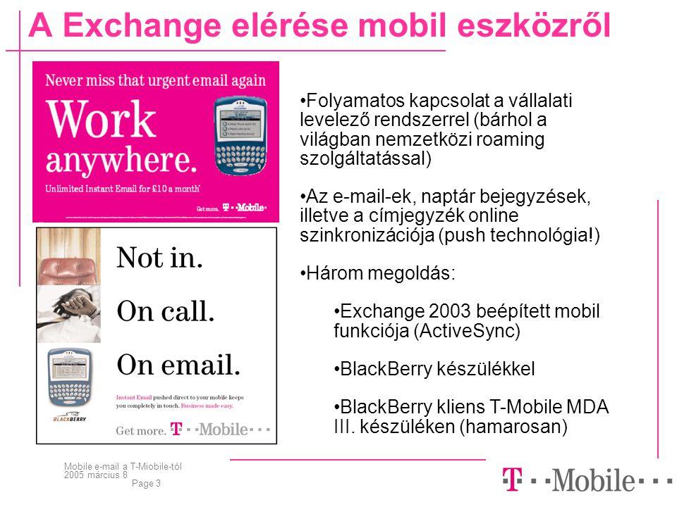 Mobile e-mail a T-Miobile-tól 2005 március 8 Page 3 A Exchange elérése mobil eszközről •Folyamatos kapcsolat a vállalati levelező rendszerrel (bárhol a világban nemzetközi roaming szolgáltatással) •Az e-mail-ek, naptár bejegyzések, illetve a címjegyzék online szinkronizációja (push technológia!) •Három megoldás: •Exchange 2003 beépített mobil funkciója (ActiveSync) •BlackBerry készülékkel •BlackBerry kliens T-Mobile MDA III.