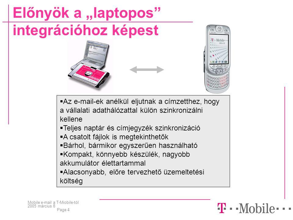 """Mobile e-mail a T-Miobile-tól 2005 március 8 Page 4  Az e-mail-ek anélkül eljutnak a címzetthez, hogy a vállalati adathálózattal külön szinkronizálni kellene  Teljes naptár és címjegyzék szinkronizáció  A csatolt fájlok is megtekinthetők  Bárhol, bármikor egyszerűen használható  Kompakt, könnyebb készülék, nagyobb akkumulátor élettartammal  Alacsonyabb, előre tervezhető üzemeltetési költség Előnyök a """"laptopos integrációhoz képest"""