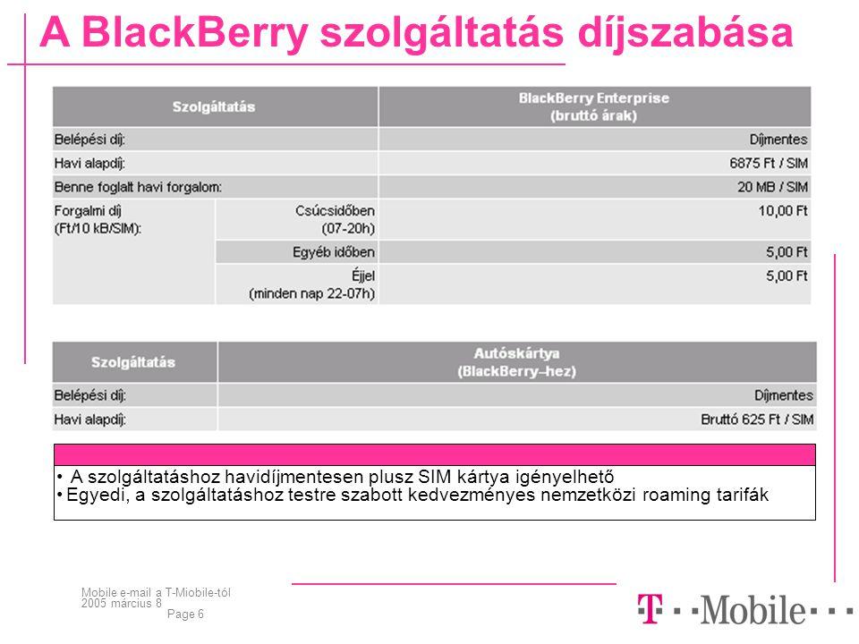 Mobile e-mail a T-Miobile-tól 2005 március 8 Page 6 • A szolgáltatáshoz havidíjmentesen plusz SIM kártya igényelhető •Egyedi, a szolgáltatáshoz testre szabott kedvezményes nemzetközi roaming tarifák A BlackBerry szolgáltatás díjszabása
