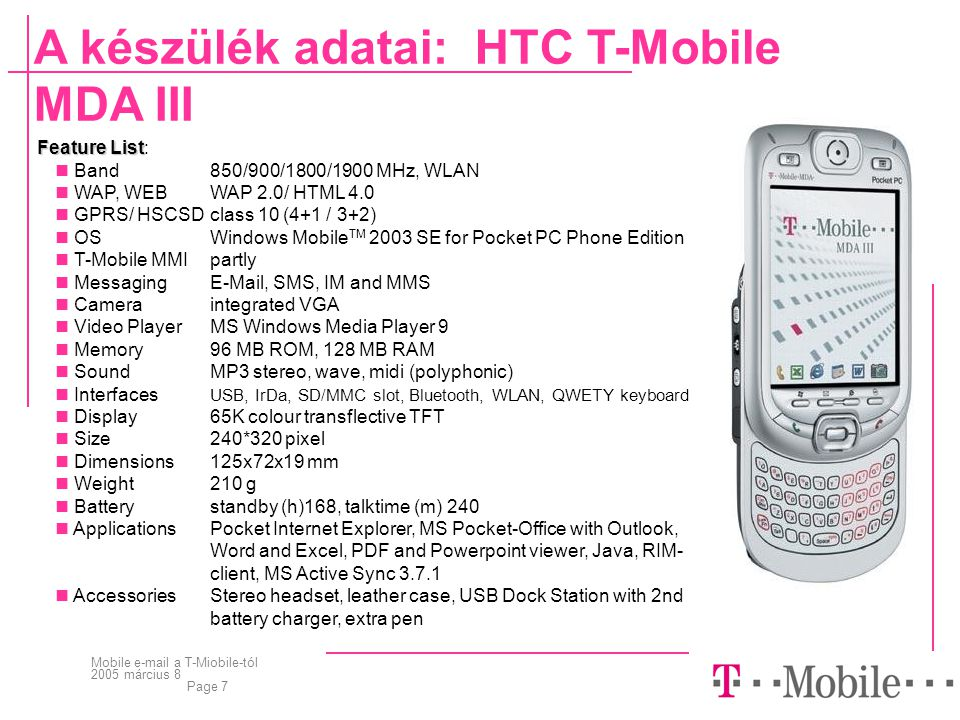 Mobile e-mail a T-Miobile-tól 2005 március 8 Page 7 A készülék adatai: HTC T-Mobile MDA III Feature List Feature List:  Band850/900/1800/1900 MHz, WLAN  WAP, WEBWAP 2.0/ HTML 4.0  GPRS/ HSCSD class 10 (4+1 / 3+2)  OSWindows Mobile TM 2003 SE for Pocket PC Phone Edition  T-Mobile MMIpartly  MessagingE-Mail, SMS, IM and MMS  Cameraintegrated VGA  Video PlayerMS Windows Media Player 9  Memory96 MB ROM, 128 MB RAM  SoundMP3 stereo, wave, midi (polyphonic)  Interfaces USB, IrDa, SD/MMC slot, Bluetooth, WLAN, QWETY keyboard  Display65K colour transflective TFT  Size240*320 pixel  Dimensions 125x72x19 mm  Weight210 g  Batterystandby (h)168, talktime (m) 240  ApplicationsPocket Internet Explorer, MS Pocket-Office with Outlook, Word and Excel, PDF and Powerpoint viewer, Java, RIM- client, MS Active Sync 3.7.1  AccessoriesStereo headset, leather case, USB Dock Station with 2nd battery charger, extra pen