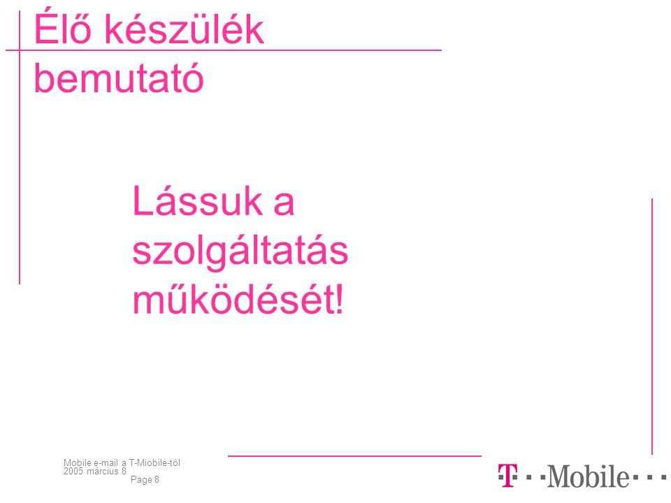 Mobile e-mail a T-Miobile-tól 2005 március 8 Page 8 Élő készülék bemutató Lássuk a szolgáltatás működését!