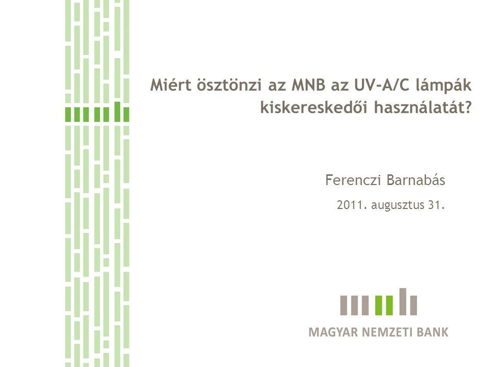 Miért ösztönzi az MNB az UV-A/C lámpák kiskereskedői használatát? Ferenczi Barnabás 2011. augusztus 31.