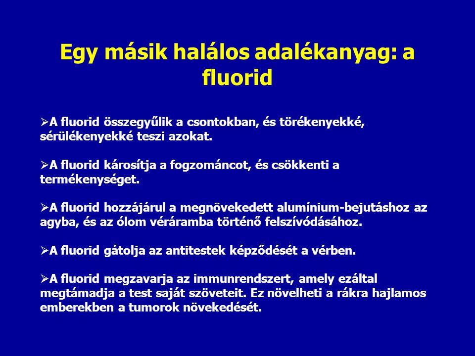 Egy másik halálos adalékanyag: a fluorid  A fluorid összegyűlik a csontokban, és törékenyekké, sérülékenyekké teszi azokat.  A fluorid károsítja a f