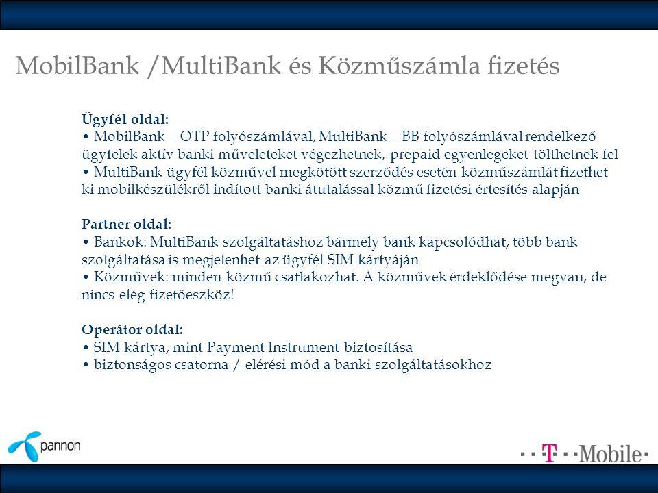 MobilBank /MultiBank és Közműszámla fizetés Ügyfél oldal: • MobilBank – OTP folyószámlával, MultiBank – BB folyószámlával rendelkező ügyfelek aktív banki műveleteket végezhetnek, prepaid egyenlegeket tölthetnek fel • MultiBank ügyfél közművel megkötött szerződés esetén közműszámlát fizethet ki mobilkészülékről indított banki átutalással közmű fizetési értesítés alapján Partner oldal: • Bankok: MultiBank szolgáltatáshoz bármely bank kapcsolódhat, több bank szolgáltatása is megjelenhet az ügyfél SIM kártyáján • Közművek: minden közmű csatlakozhat.