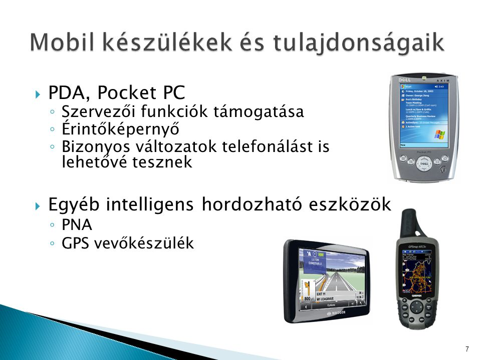  PDA, Pocket PC ◦ Szervezői funkciók támogatása ◦ Érintőképernyő ◦ Bizonyos változatok telefonálást is lehetővé tesznek  Egyéb intelligens hordozhat