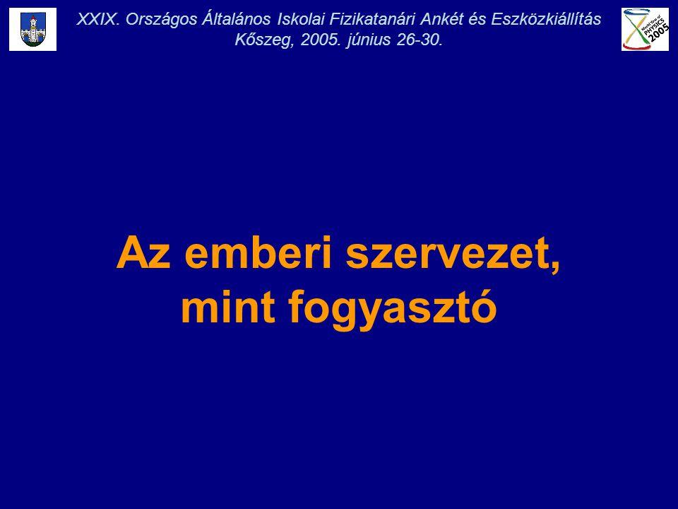 XXIX. Országos Általános Iskolai Fizikatanári Ankét és Eszközkiállítás Kőszeg, 2005. június 26-30. Az emberi szervezet, mint fogyasztó