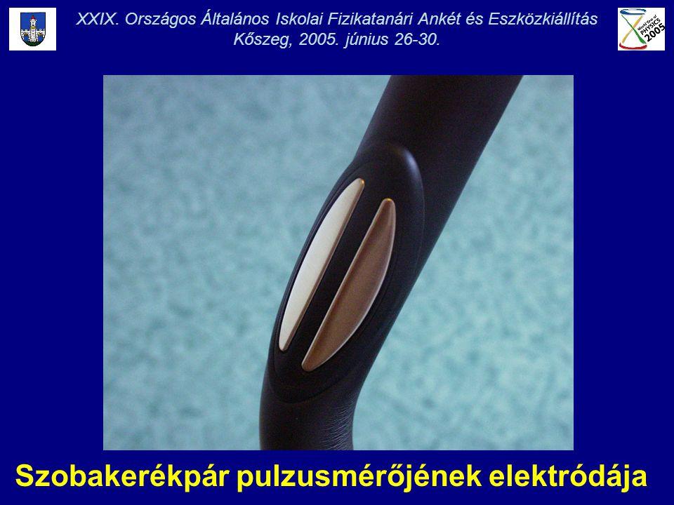 XXIX. Országos Általános Iskolai Fizikatanári Ankét és Eszközkiállítás Kőszeg, 2005. június 26-30. Szobakerékpár pulzusmérőjének elektródája