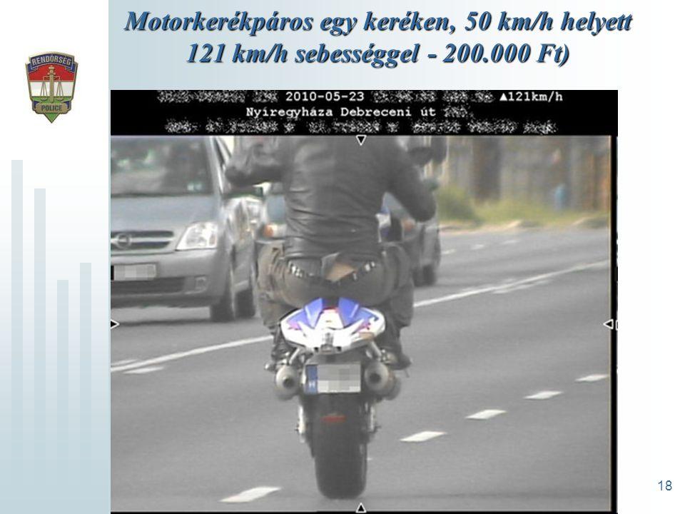 18 Motorkerékpáros egy keréken, 50 km/h helyett 121 km/h sebességgel - 200.000 Ft)