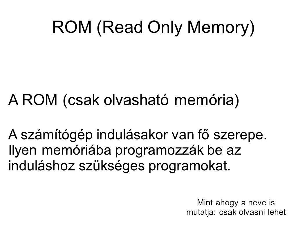 Rom fajták  Maszk-programozott ROM  PROM (Programable ROM - programozható memória)  EPROM (Erasable PROM - törölhető programozható ROM)  EEPROM: Elektromosan törölhető ROM  Flash-PROM (Flash Programmable ROM) Ha a ROM programozása gyártás során történik, akkor maszk-programozott ROM-ról beszélünk.