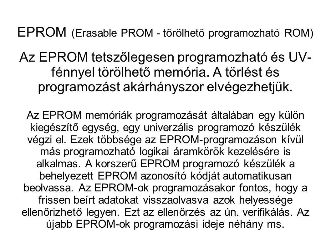 EEPROM (Electrically EROM Elektromosan törölhető ROM) EAROM (Electrically Alterbale ROM) Az EEPROM-ok elektromos impulzussal törölhetõek, ami a tár egész területe hat.